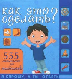 Как это сделать? : 555 самоучителей для мальчиков
