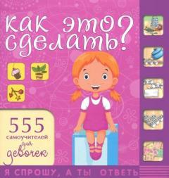 Как это сделать? : 555 самоучителей для девочек