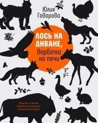 Лось на диване, верветка на печи : записки из жизни небольшого зоопарка в Пушкинских Горах