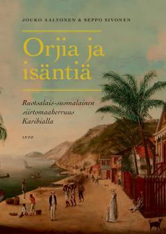 Orjia ja isäntiä : ruotsalais-suomalainen siirtomaaherruus Karibialla