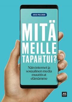 Mitä meille tapahtui? : näin internet ja sosiaalinen media muuttivat elämämme