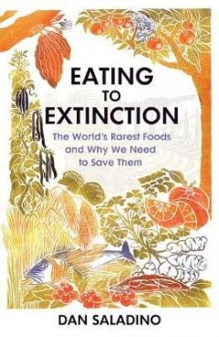 Eating to Extinction - The World's Rarest Foods and Why We Need to Save Them