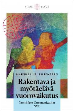 Rosenberg, Marshall B.: Rakentava ja myötäelävä vuorovaikutus : nonviolent communication NVC